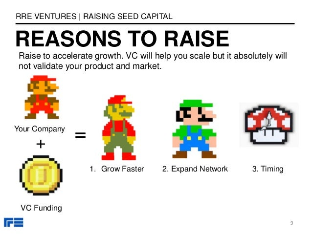 REASONS TO RAISE RRE VENTURES   RAISING SEED CAPITAL 9 Your Company + VC Funding = 1. Grow Faster 2. Expand Network 3. Tim...