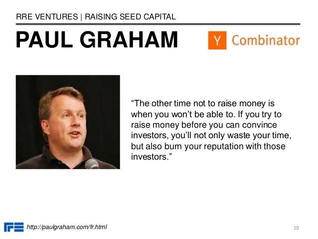 """PAUL GRAHAM RRE VENTURES   RAISING SEED CAPITAL """"The other time not to raise money is when you won't be able to. If you tr..."""