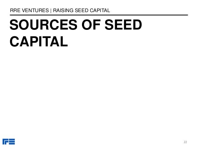 SOURCES OF SEED CAPITAL RRE VENTURES | RAISING SEED CAPITAL 22