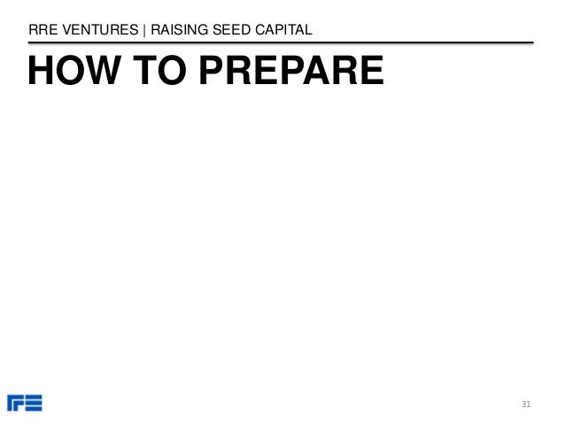 HOW TO PREPARE RRE VENTURES   RAISING SEED CAPITAL 31
