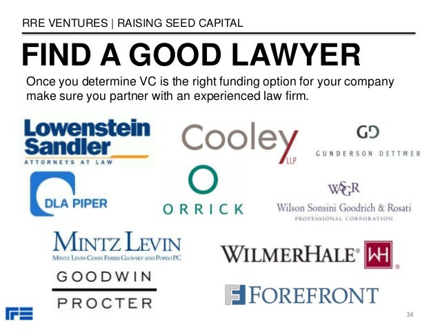 FIND A GOOD LAWYER RRE VENTURES   RAISING SEED CAPITAL 34 Once you determine VC is the right funding option for your compa...