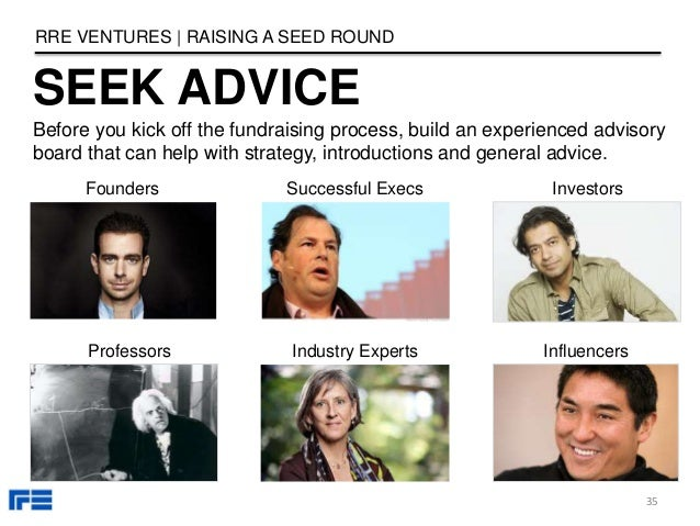 SEEK ADVICE RRE VENTURES   RAISING A SEED ROUND 35 Before you kick off the fundraising process, build an experienced advis...