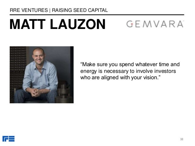 """MATT LAUZON RRE VENTURES   RAISING SEED CAPITAL """"Make sure you spend whatever time and energy is necessary to involve inve..."""