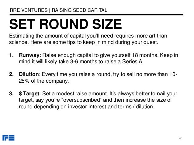 SET ROUND SIZE RRE VENTURES   RAISING SEED CAPITAL Estimating the amount of capital you'll need requires more art than sci...