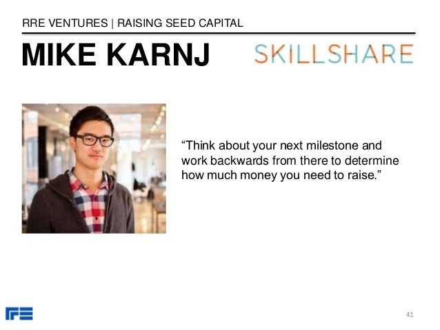 """MIKE KARNJ RRE VENTURES   RAISING SEED CAPITAL """"Think about your next milestone and work backwards from there to determine..."""