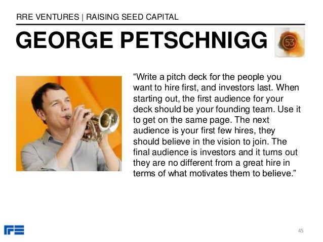 """GEORGE PETSCHNIGG RRE VENTURES   RAISING SEED CAPITAL """"Write a pitch deck for the people you want to hire first, and inves..."""