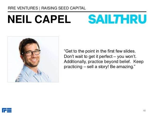 """NEIL CAPEL RRE VENTURES   RAISING SEED CAPITAL """"Get to the point in the first few slides. Don't wait to get it perfect – y..."""