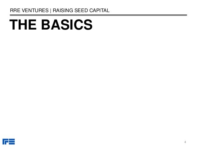 THE BASICS RRE VENTURES | RAISING SEED CAPITAL 4