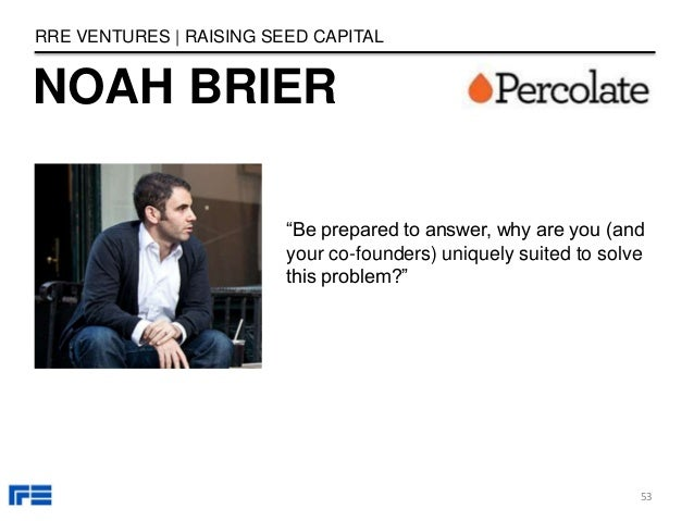 """NOAH BRIER RRE VENTURES   RAISING SEED CAPITAL """"Be prepared to answer, why are you (and your co-founders) uniquely suited ..."""