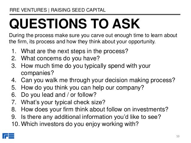 QUESTIONS TO ASK RRE VENTURES   RAISING SEED CAPITAL 1. What are the next steps in the process? 2. What concerns do you ha...