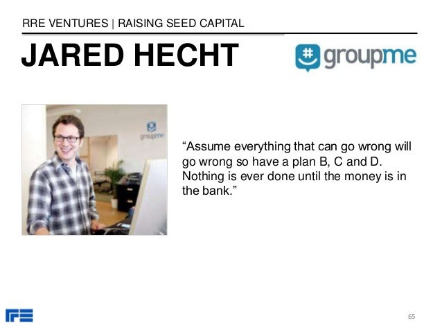 """JARED HECHT RRE VENTURES   RAISING SEED CAPITAL """"Assume everything that can go wrong will go wrong so have a plan B, C and..."""