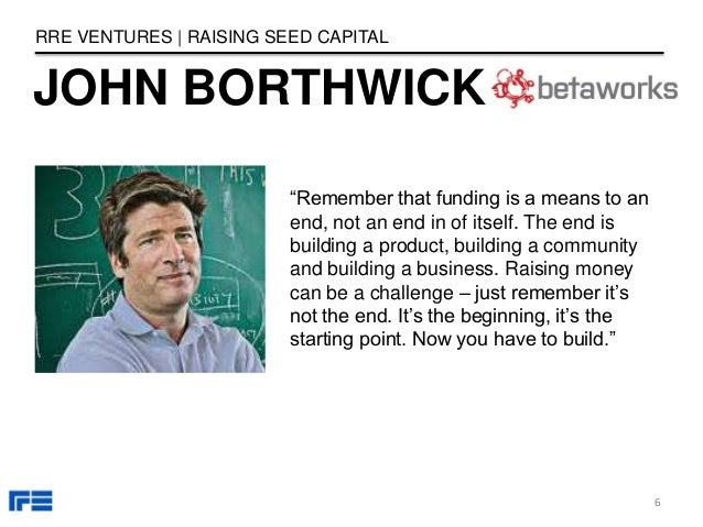 """JOHN BORTHWICK RRE VENTURES   RAISING SEED CAPITAL """"Remember that funding is a means to an end, not an end in of itself. T..."""