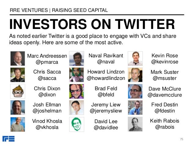 INVESTORS ON TWITTER RRE VENTURES   RAISING SEED CAPITAL 75 As noted earlier Twitter is a good place to engage with VCs an...