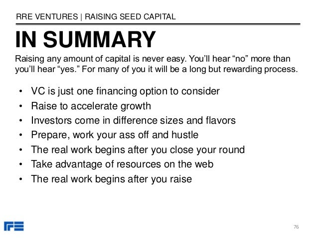 """IN SUMMARY RRE VENTURES   RAISING SEED CAPITAL 76 Raising any amount of capital is never easy. You'll hear """"no"""" more than ..."""
