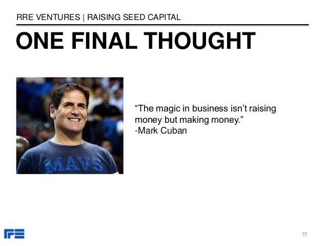 """ONE FINAL THOUGHT RRE VENTURES   RAISING SEED CAPITAL """"The magic in business isn't raising money but making money."""" -Mark ..."""