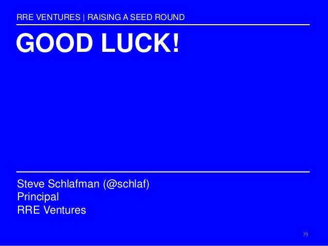 GOOD LUCK! RRE VENTURES   RAISING A SEED ROUND Steve Schlafman (@schlaf) Principal RRE Ventures 79