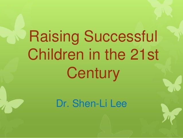 Raising Successful Children in the 21st Century Dr. Shen-Li Lee