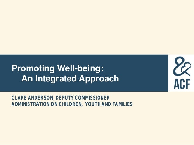 Promoting Well-being: An Integrated Approach CLARE ANDERSON, DEPUTY COMMISSIONER ADMINISTRATION ON CHILDREN, YOUTH AND FAM...