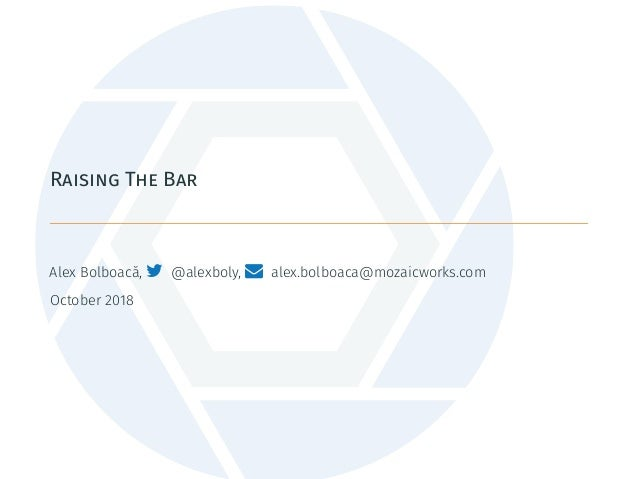 Raising The Bar Alex Bolboacă,  @alexboly,  alex.bolboaca@mozaicworks.com October 2018