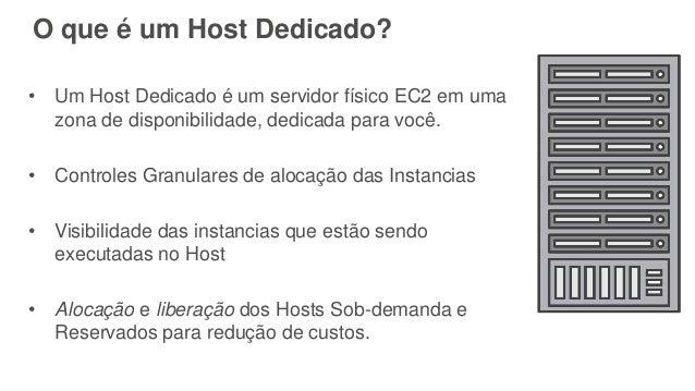 O que é um Host Dedicado? • Um Host Dedicado é um servidor físico EC2 em uma zona de disponibilidade, dedicada para você. ...