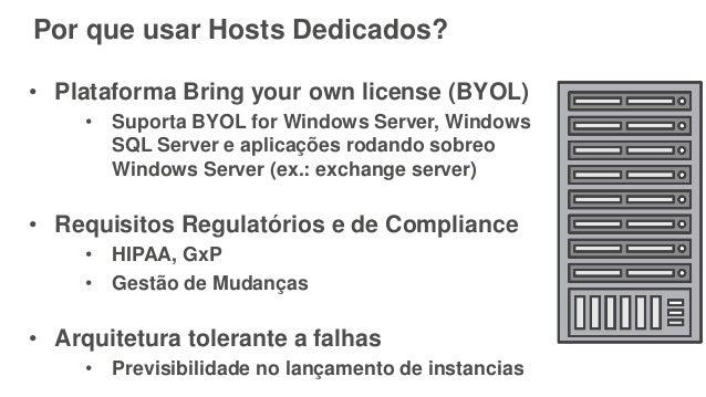 Por que usar Hosts Dedicados? • Plataforma Bring your own license (BYOL) • Suporta BYOL for Windows Server, Windows SQL Se...
