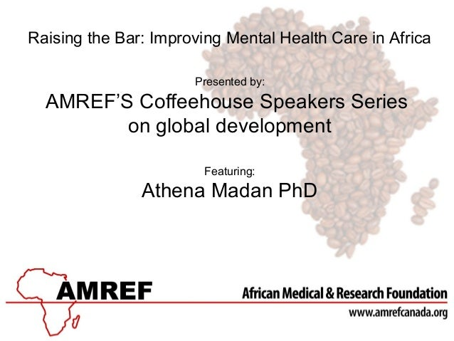 Raising the Bar: Improving Mental Health Care in Africa Presented by:  AMREF'S Coffeehouse Speakers Series on global devel...