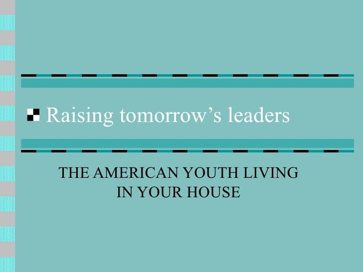 Raising tomorrow's leaders THE AMERICAN YOUTH LIVING IN YOUR HOUSE
