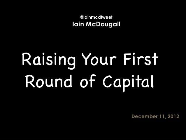 @iainmcdtweet      Iain McDougallRaising Your FirstRound of Capital                        December 11, 2012