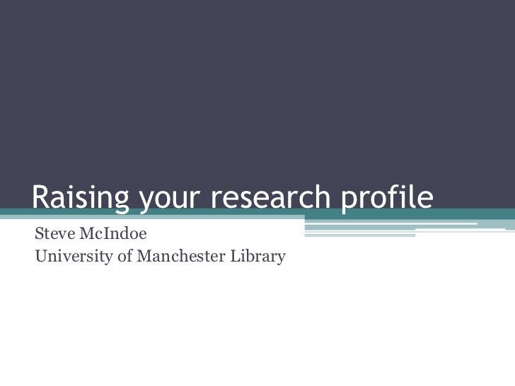 Raising your research profileSteve McIndoeUniversity of Manchester Library