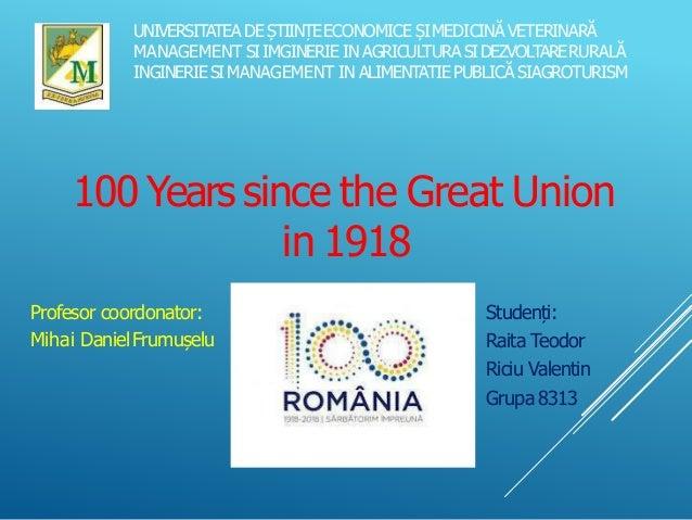 100 Years since the Great Union in 1918 Profesor coordonator: Mihai DanielFrumușelu Studenți: Raita Teodor Riciu Valentin ...