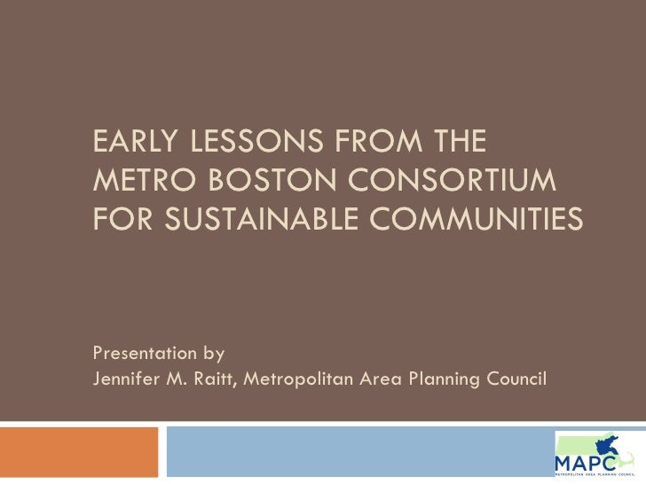 EARLY LESSONS FROM THE METRO BOSTON CONSORTIUM FOR SUSTAINABLE COMMUNITIES Presentation by  Jennifer M. Raitt, Metropolita...