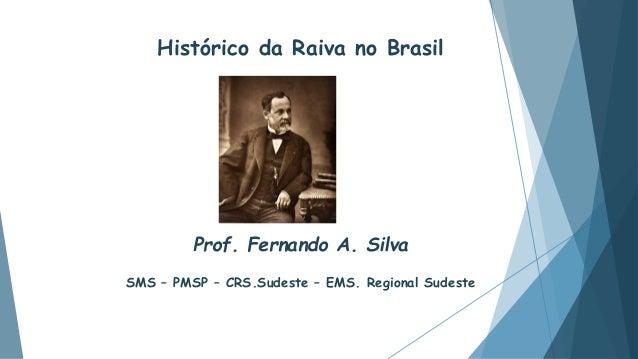 Histórico da Raiva no Brasil Prof. Fernando A. Silva SMS – PMSP – CRS.Sudeste – EMS. Regional Sudeste