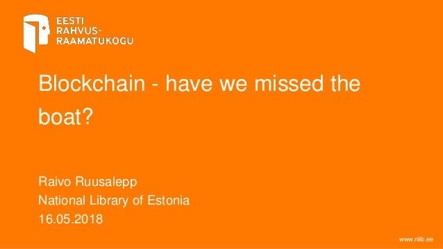 Blockchain - have we missed the boat? Raivo Ruusalepp National Library of Estonia 16.05.2018 www.nlib.ee