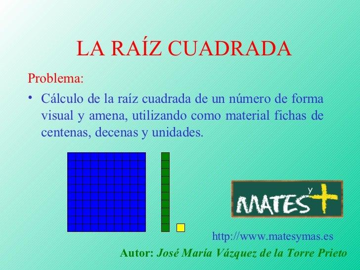 LA RAÍZ CUADRADA Problema: • Cálculo de la raíz cuadrada de un número de forma   visual y amena, utilizando como material ...