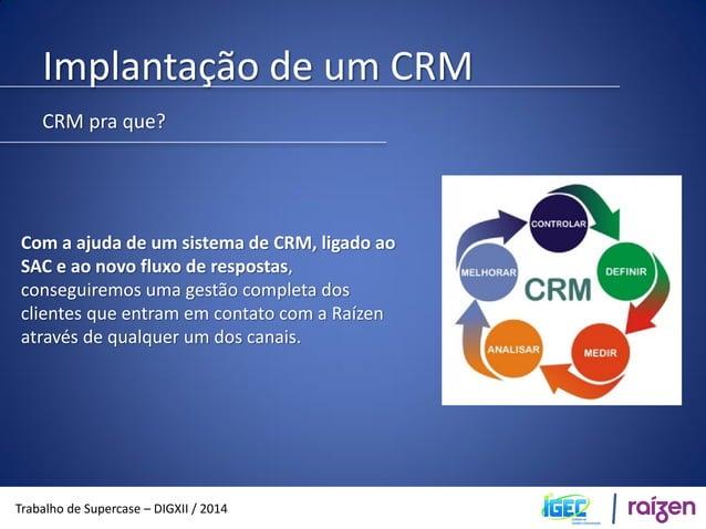 Implantação de um CRM  Trabalho de Supercase – DIGXII / 2014  CRM pra que?  Conforme a base de dados do CRM for sendo usad...