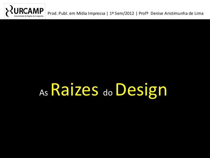 Prod. Publ. em Mídia Impressa | 1º Sem/2012 | Profª Denise Aristimunha de LimaAs   Raizes do Design