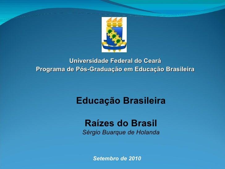 Universidade Federal do Ceará Programa de Pós-Graduação em Educação Brasileira Setembro de 2010 Educação Brasileira Raízes...