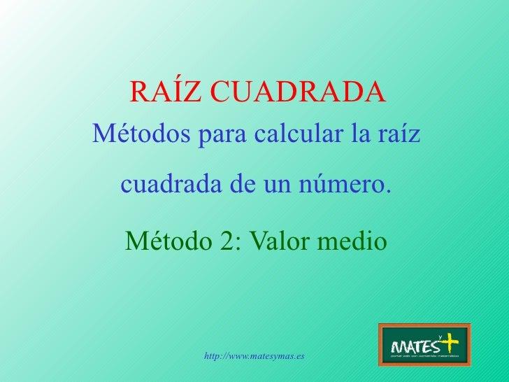 RAÍZ CUADRADA Métodos para calcular la raíz cuadrada de un número. Método 2: Valor medio