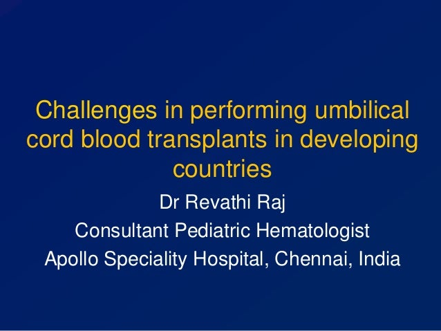 Challenges in performing umbilical cord blood transplants in developing countries Dr Revathi Raj Consultant Pediatric Hema...