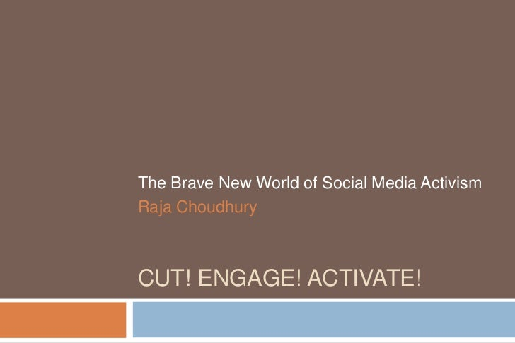 The Brave New World of Social Media ActivismRaja ChoudhuryCUT! ENGAGE! ACTIVATE!