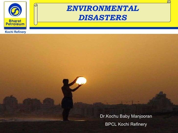 ENVIRONMENTAL DISASTERS Dr.Kochu Baby Manjooran BPCL Kochi Refinery