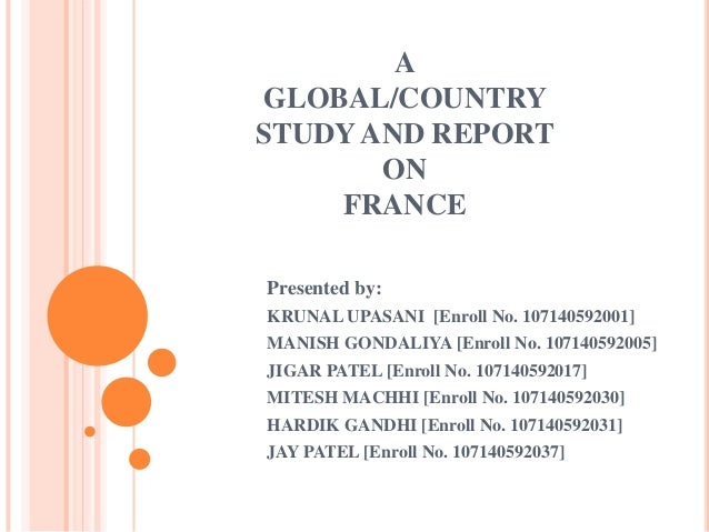 A GLOBAL/COUNTRY STUDY AND REPORT ON FRANCE Presented by: KRUNAL UPASANI [Enroll No. 107140592001] MANISH GONDALIYA [Enrol...