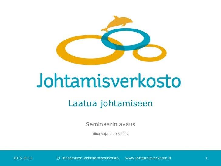 Laatua johtamiseen                          Seminaarin avaus                             Tiina Rajala, 10.5.201210.5.2012 ...