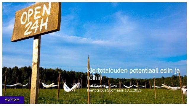 Kiertotalouden potentiaali esiin ja töihin Lari Rajantie, Sitra Kiertotalous Suomessa 13.1.2015