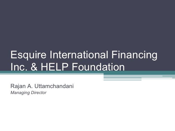 Esquire International Financing Inc. & HELP Foundation Rajan A. Uttamchandani Managing Director