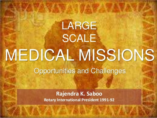 Rajendra K. Saboo Rotary International President 1991-92 MEDICAL MISSIONS Opportunities and Challenges LARGE SCALE