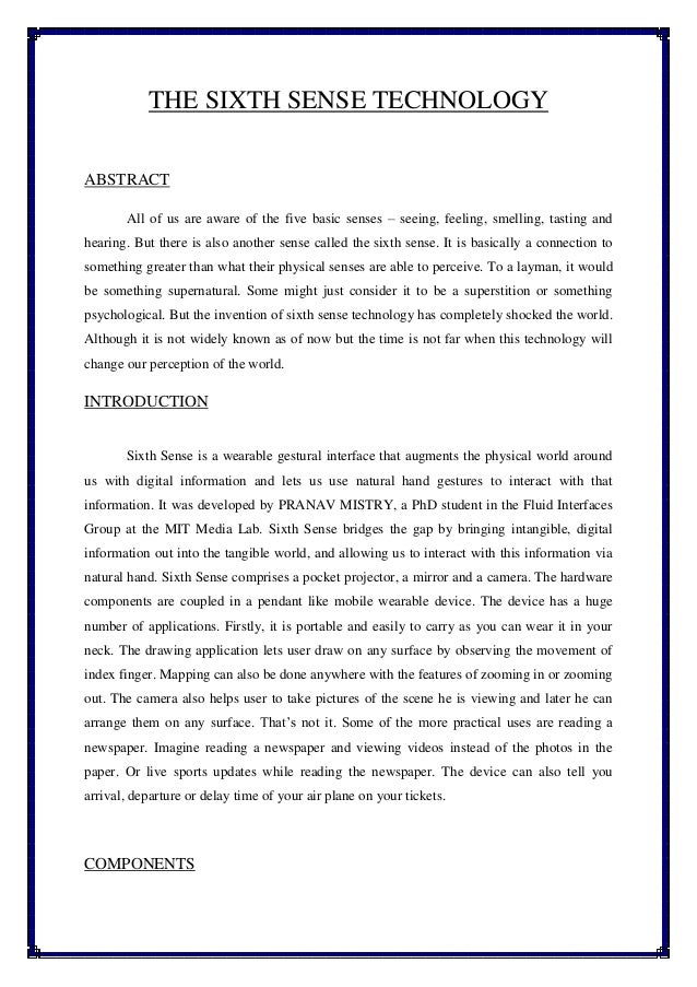 the sixth sense technology essay What is sixth sense technology sixth sense is a wearable gestural interface that enhances the physical world around us with digital information and lets us use natural hand gestures to interact with that information.