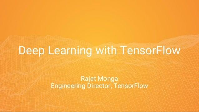 Deep Learning with TensorFlow Rajat Monga Engineering Director, TensorFlow