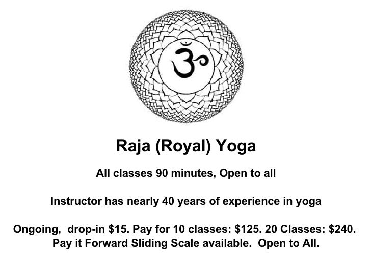 Raja (Royal) Yoga All classes 90 minutes, Open to all Instructor has nearly 40 years of experience in yoga Ongoing,  drop-...