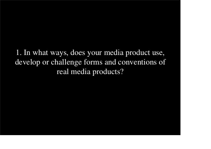 1. In what ways, does your media product use,develop or challenge forms and conventions of             real media products?